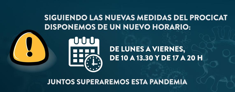 Siguiendo las nuevas medidas del PROCICAT. Disponemos de un nuevo horario: De lunes a viernes, de 10 a 13.30 y de 17 a 20 h. Juntos superaremos esta pandemia